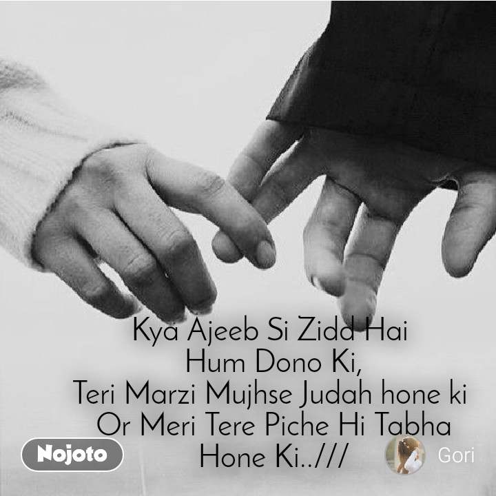 Kya Ajeeb Si Zidd Hai  Hum Dono Ki, Teri Marzi Mujhse Judah hone ki  Or Meri Tere Piche Hi Tabha Hone Ki..///