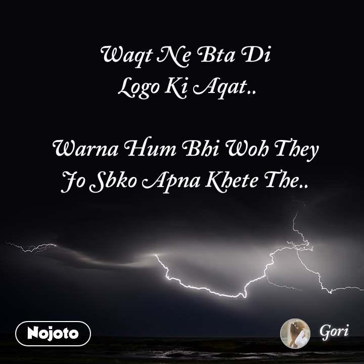 Waqt Ne Bta Di  Logo Ki Aqat..  Warna Hum Bhi Woh They Jo Sbko Apna Khete The..