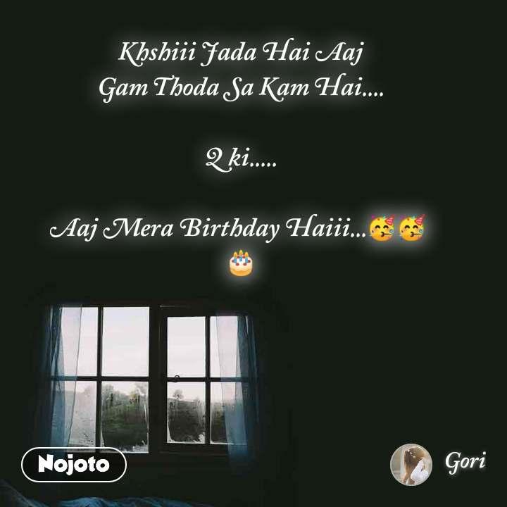 Khshiii Jada Hai Aaj Gam Thoda Sa Kam Hai....  Q ki.....  Aaj Mera Birthday Haiii...🥳🥳  🎂