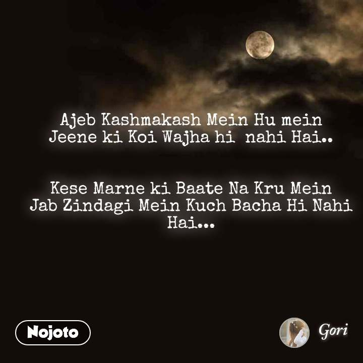 Ajeb Kashmakash Mein Hu mein Jeene ki Koi Wajha hi  nahi Hai..   Kese Marne ki Baate Na Kru Mein Jab Zindagi Mein Kuch Bacha Hi Nahi Hai...