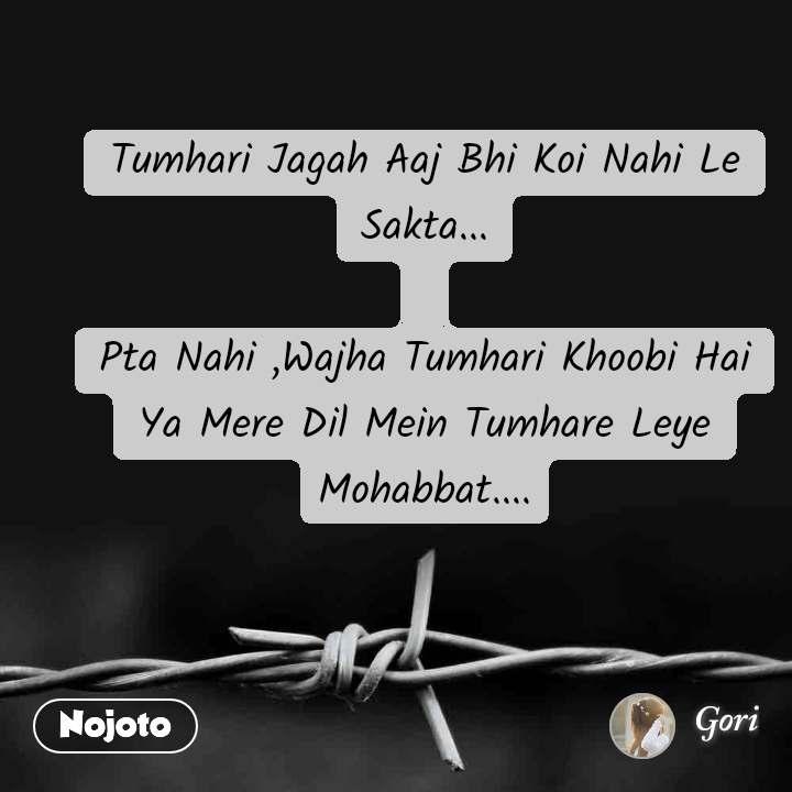 Tumhari Jagah Aaj Bhi Koi Nahi Le Sakta...  Pta Nahi ,Wajha Tumhari Khoobi Hai Ya Mere Dil Mein Tumhare Leye Mohabbat....