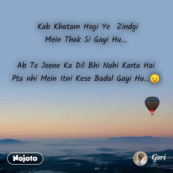 Kab Khatam Hogi Ye  Zindgi Mein Thak Si Gayi Hu...  Ab To Jeene Ka Dil Bhi Nahi Karta Hai Pta nhi Mein Itni Kese Badal Gayi Hu...😔