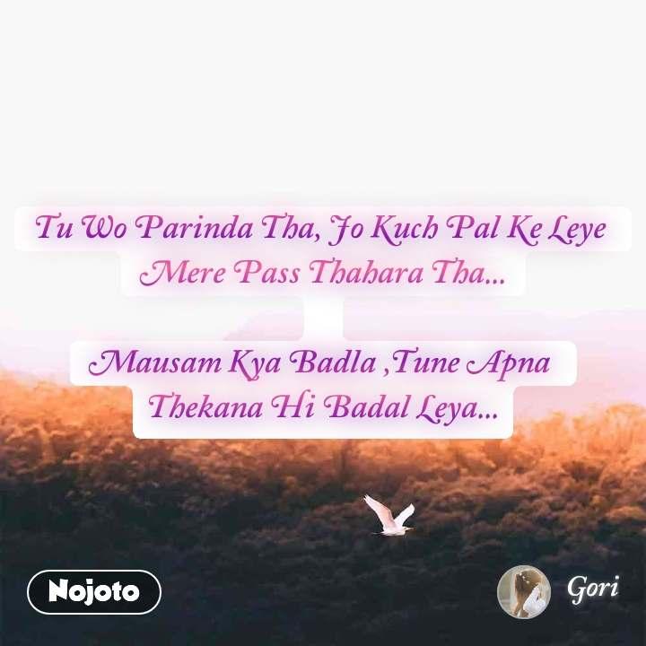 Tu Wo Parinda Tha, Jo Kuch Pal Ke Leye  Mere Pass Thahara Tha...  Mausam Kya Badla ,Tune Apna  Thekana Hi Badal Leya...