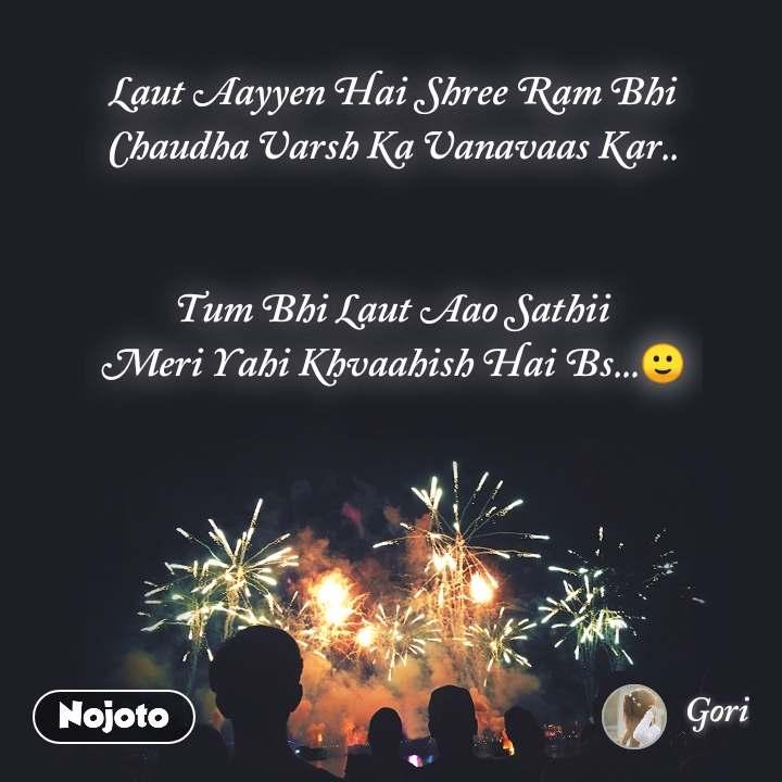 Laut Aayyen Hai Shree Ram Bhi Chaudha Varsh Ka Vanavaas Kar..     Tum Bhi Laut Aao Sathii Meri Yahi Khvaahish Hai Bs...🙂