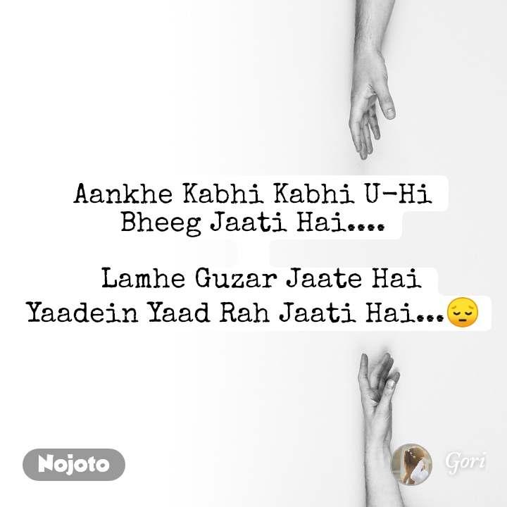 Aankhe Kabhi Kabhi U-Hi Bheeg Jaati Hai....    Lamhe Guzar Jaate Hai Yaadein Yaad Rah Jaati Hai...😔