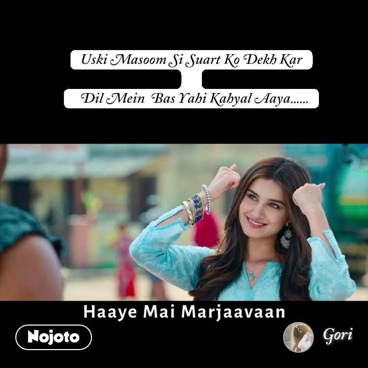 Haaye Mai Marjaavaan  Uski Masoom Si Suart Ko Dekh Kar    Dil Mein  Bas Yahi Kahyal Aaya......