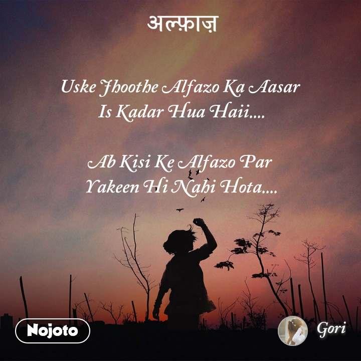 अल्फ़ाज़ Uske Jhoothe Alfazo Ka Aasar  Is Kadar Hua Haii....  Ab Kisi Ke Alfazo Par  Yakeen Hi Nahi Hota....