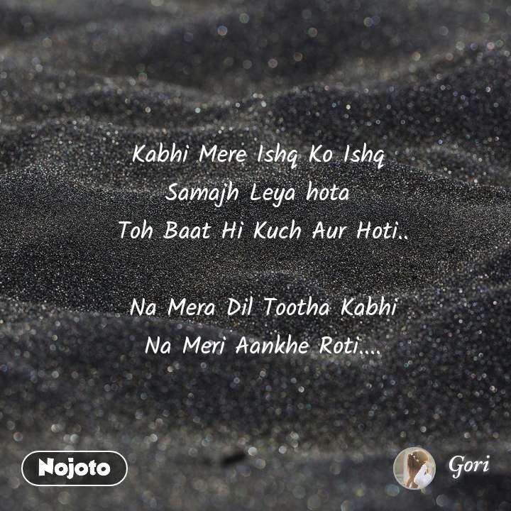 Kabhi Mere Ishq Ko Ishq  Samajh Leya hota  Toh Baat Hi Kuch Aur Hoti..  Na Mera Dil Tootha Kabhi Na Meri Aankhe Roti....