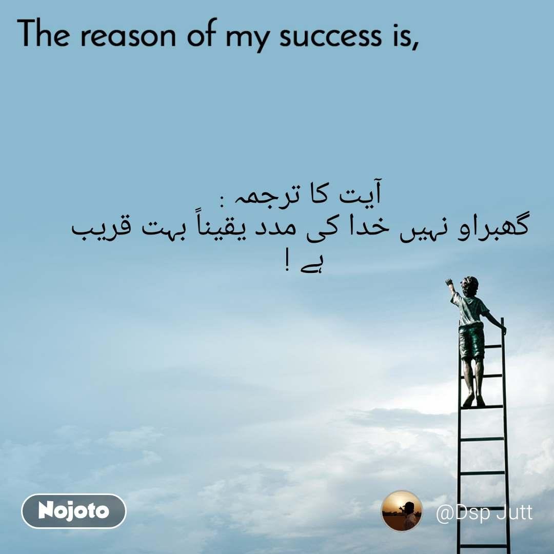 The reason of my success is, آیت کا ترجمہ : گھبراو نہیں خدا کی مدد یقیناً بہت قریب ہے !