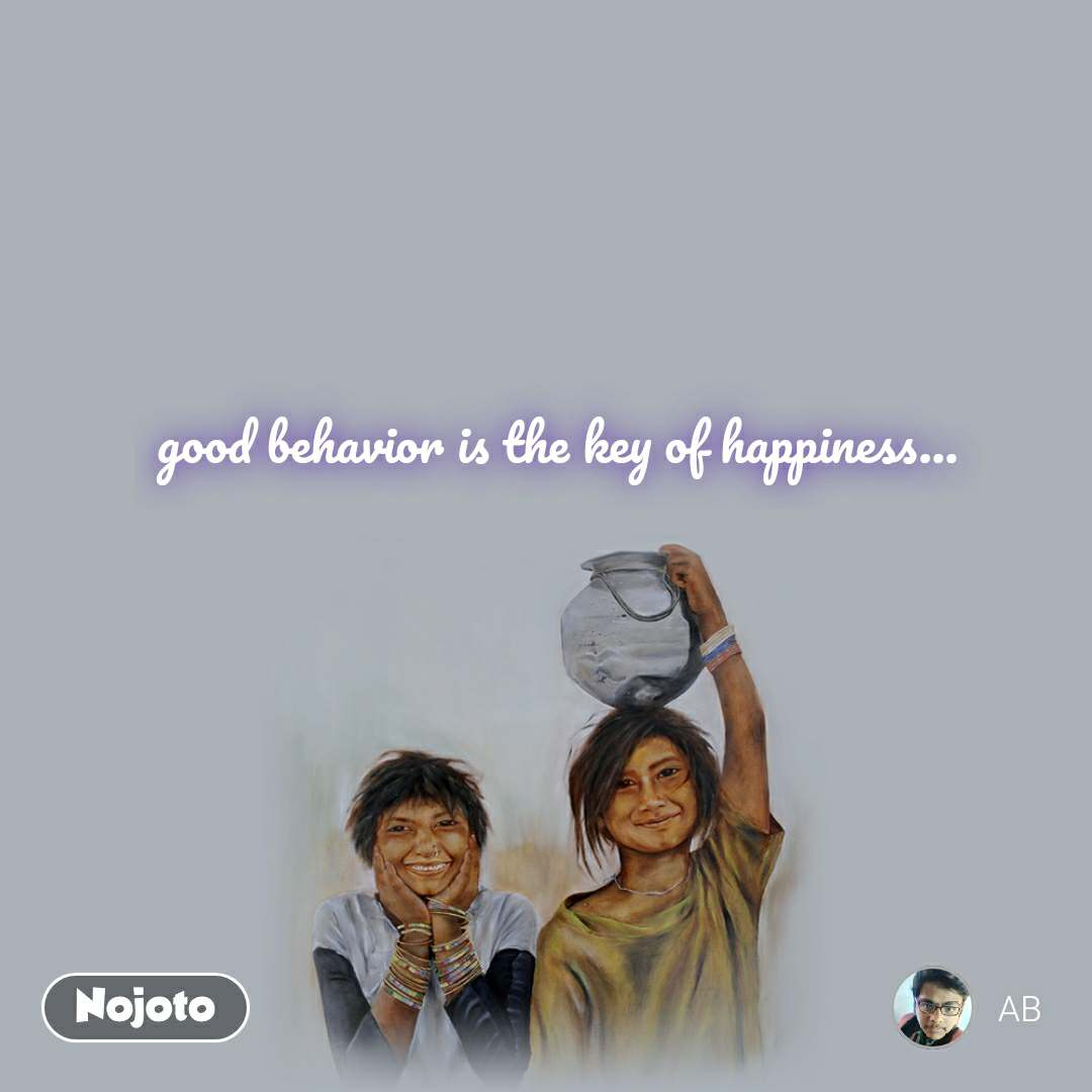 good behavior is the key of happiness...