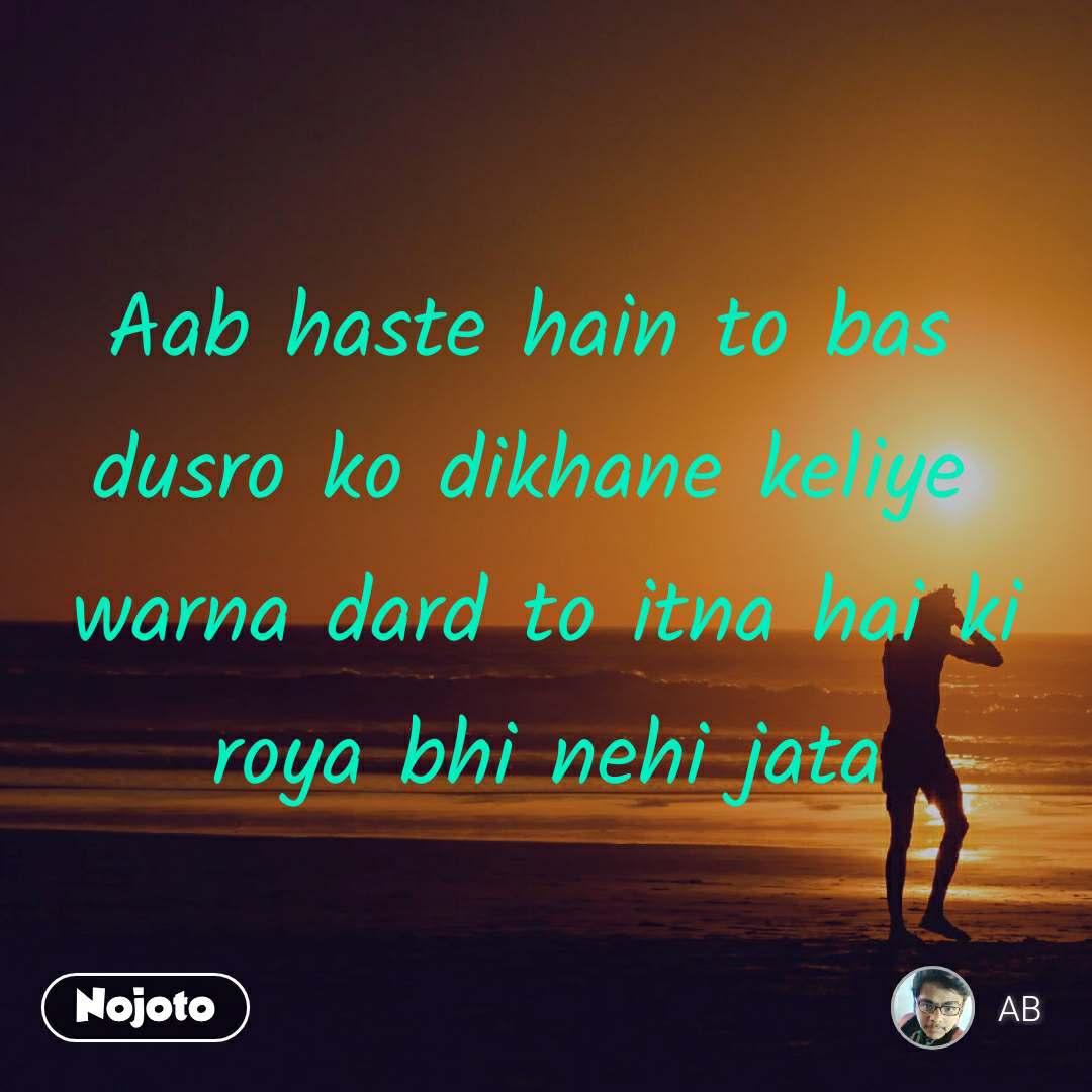Aab haste hain to bas  dusro ko dikhane keliye  warna dard to itna hai ki roya bhi nehi jata