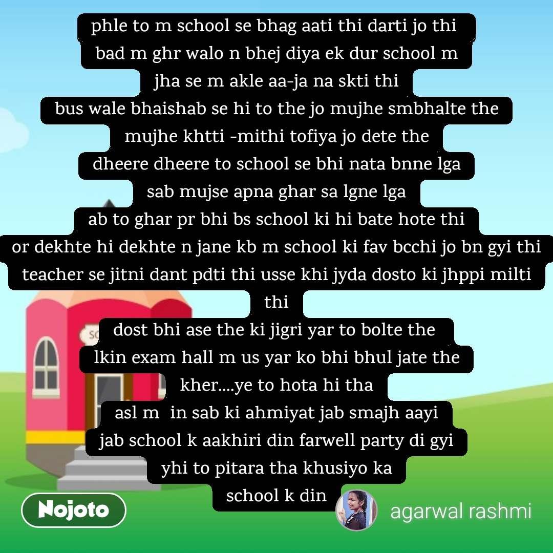 phle to m school se bhag aati thi darti jo thi  bad m ghr walo n bhej diya ek dur school m jha se m akle aa-ja na skti thi bus wale bhaishab se hi to the jo mujhe smbhalte the mujhe khtti -mithi tofiya jo dete the dheere dheere to school se bhi nata bnne lga sab mujse apna ghar sa lgne lga ab to ghar pr bhi bs school ki hi bate hote thi or dekhte hi dekhte n jane kb m school ki fav bcchi jo bn gyi thi teacher se jitni dant pdti thi usse khi jyda dosto ki jhppi milti thi dost bhi ase the ki jigri yar to bolte the  lkin exam hall m us yar ko bhi bhul jate the kher....ye to hota hi tha asl m  in sab ki ahmiyat jab smajh aayi jab school k aakhiri din farwell party di gyi yhi to pitara tha khusiyo ka school k din