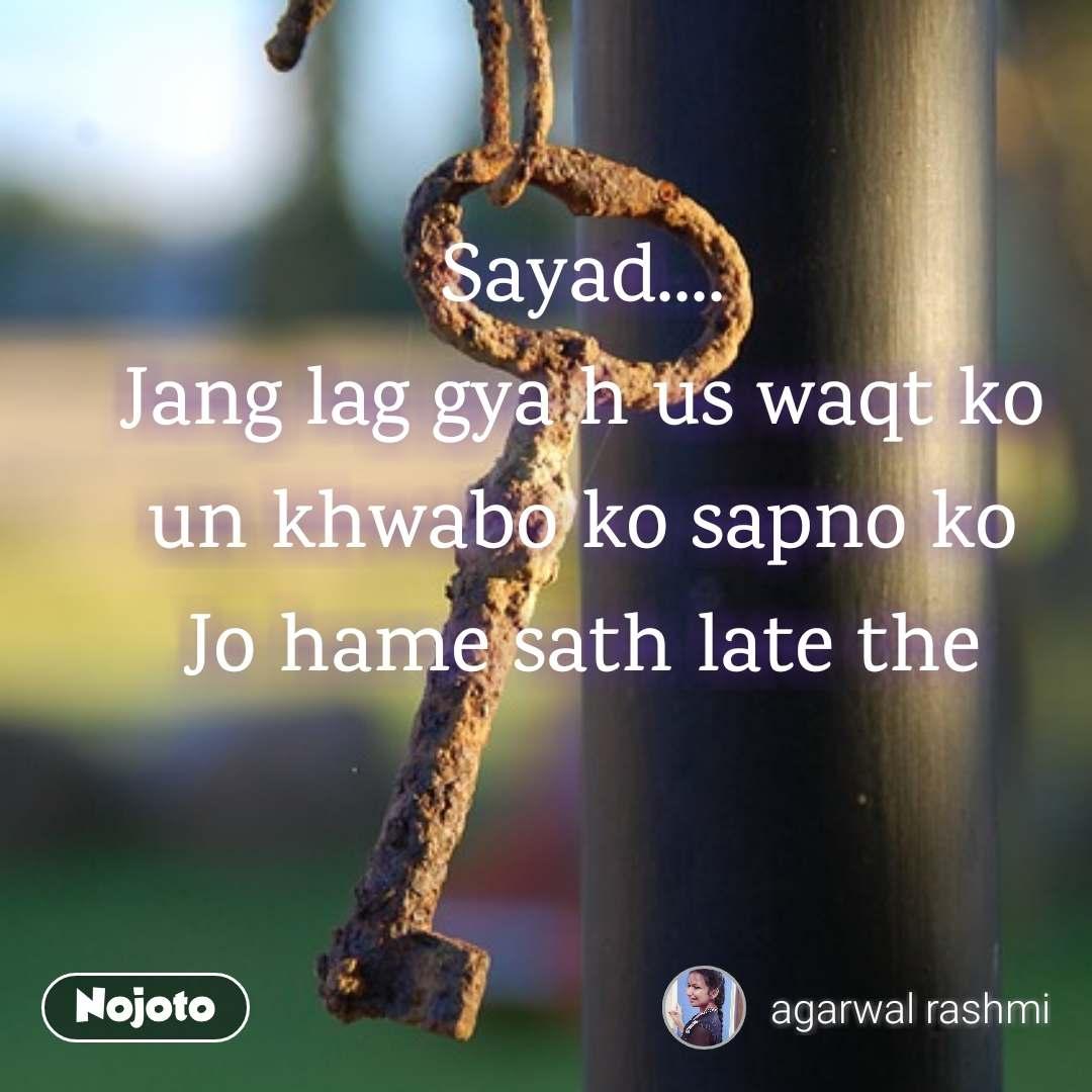 Sayad.... Jang lag gya h us waqt ko un khwabo ko sapno ko Jo hame sath late the