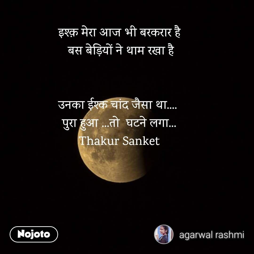 इश्क़ मेरा आज भी बरकरार है  बस बेड़ियों ने थाम रखा है   उनका ईश्क चांद जैसा था....  पुरा हुआ ...तो  घटने लगा... Thakur Sanket