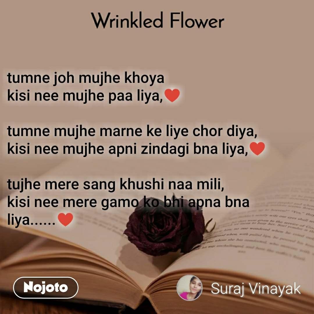 Wrinkled Flower tumne joh mujhe khoya kisi nee mujhe paa liya,♥️  tumne mujhe marne ke liye chor diya, kisi nee mujhe apni zindagi bna liya,♥️  tujhe mere sang khushi naa mili, kisi nee mere gamo ko bhi apna bna liya......♥️