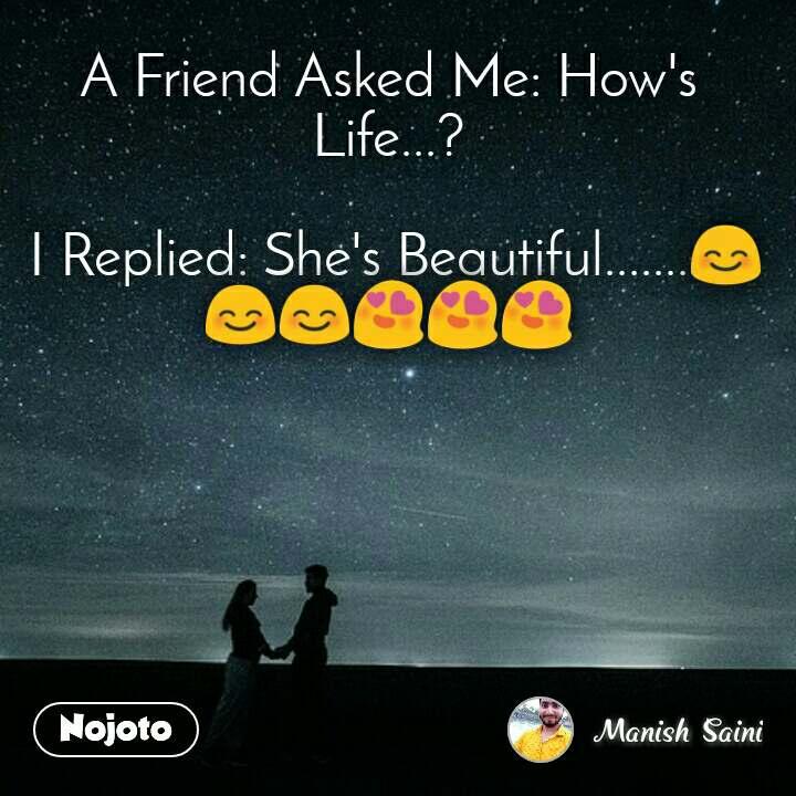 A Friend Asked Me: How's Life...?   I Replied: She's Beautiful.......😊😊😊😍😍😍