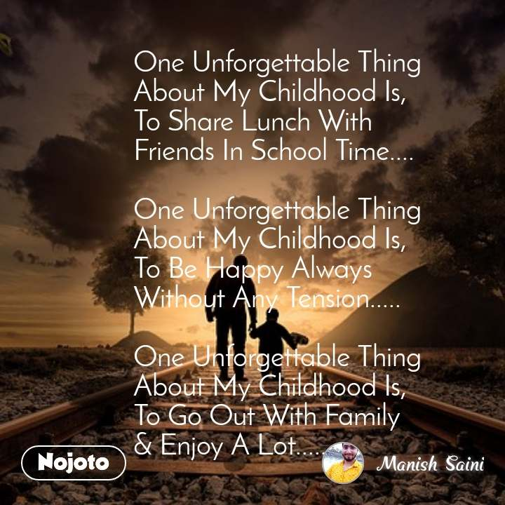 One Unforgettable Thing           About My Childhood Is,          To Share Lunch With           Friends In School Time....           One Unforgettable Thing           About My Childhood Is,          To Be Happy Always           Without Any Tension.....           One Unforgettable Thing           About My Childhood Is,          To Go Out With Family          & Enjoy A Lot.......