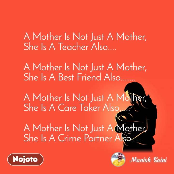A Mother Is Not Just A Mother, She Is A Teacher Also....  A Mother Is Not Just A Mother, She Is A Best Friend Also.......  A Mother Is Not Just A Mother, She Is A Care Taker Also.....  A Mother Is Not Just A Mother, She Is A Crime Partner Also.....