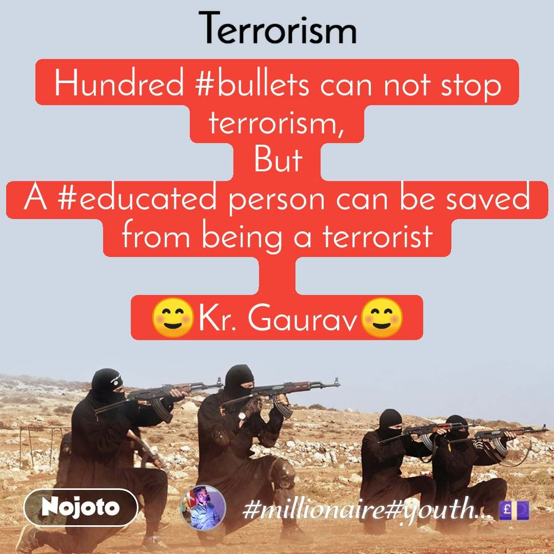 Terrorism Hundred #bullets can not stop terrorism, But A #educated person can be saved from being a terrorist  ☺️Kr. Gaurav☺️