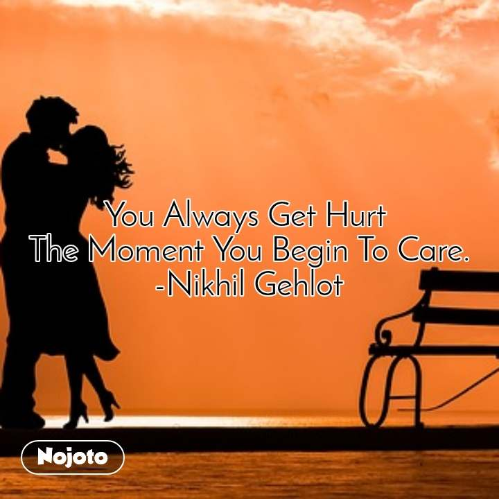 You Always Get Hurt  The Moment You Begin To Care. -Nikhil Gehlot