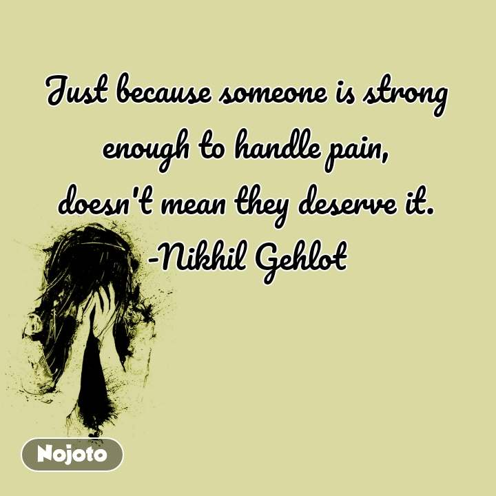 Just because someone is strong enough to handle pain, doesn't mean they deserve it. -Nikhil Gehlot