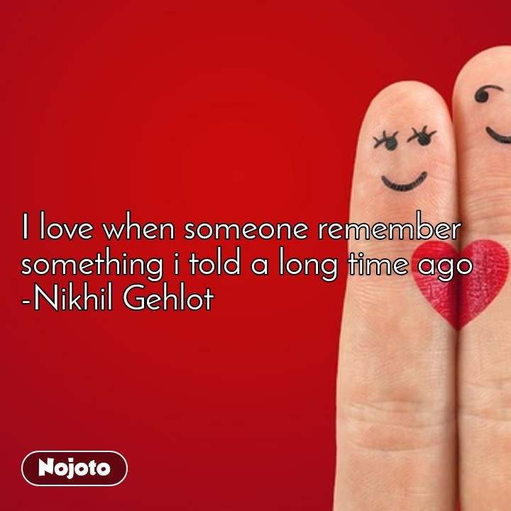 I love when someone remember something i told a long time ago -Nikhil Gehlot