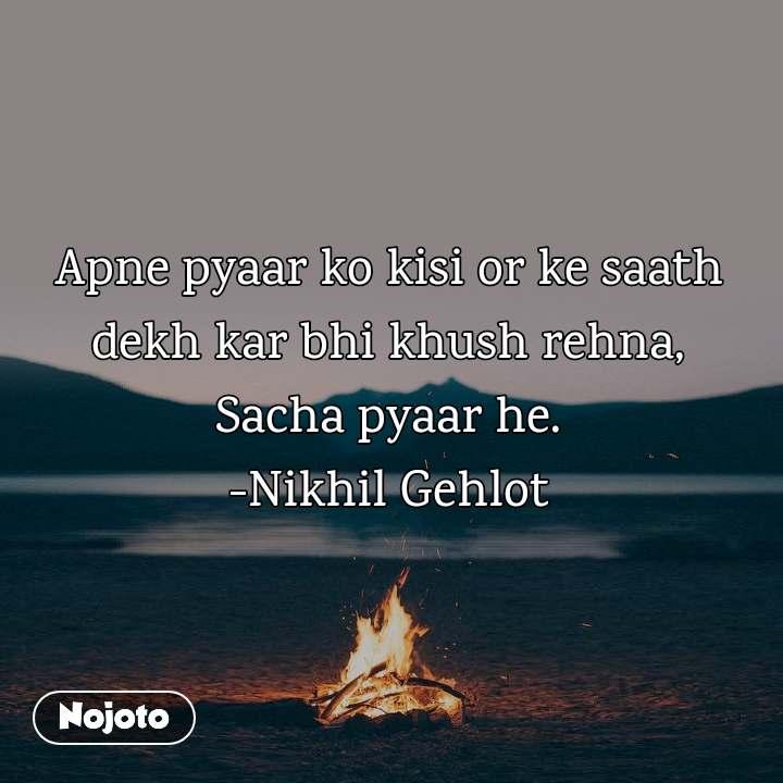 Apne pyaar ko kisi or ke saath dekh kar bhi khush rehna, Sacha pyaar he. -Nikhil Gehlot