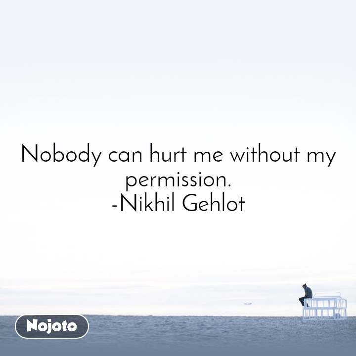 Nobody can hurt me without my permission. -Nikhil Gehlot