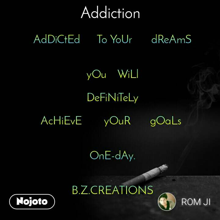 Addiction AdDiCtEd      To YoUr       dReAmS   yOu    WiLl  DeFiNiTeLy   AcHiEvE        yOuR       gOaLs    OnE-dAy.   B.Z.CREATIONS