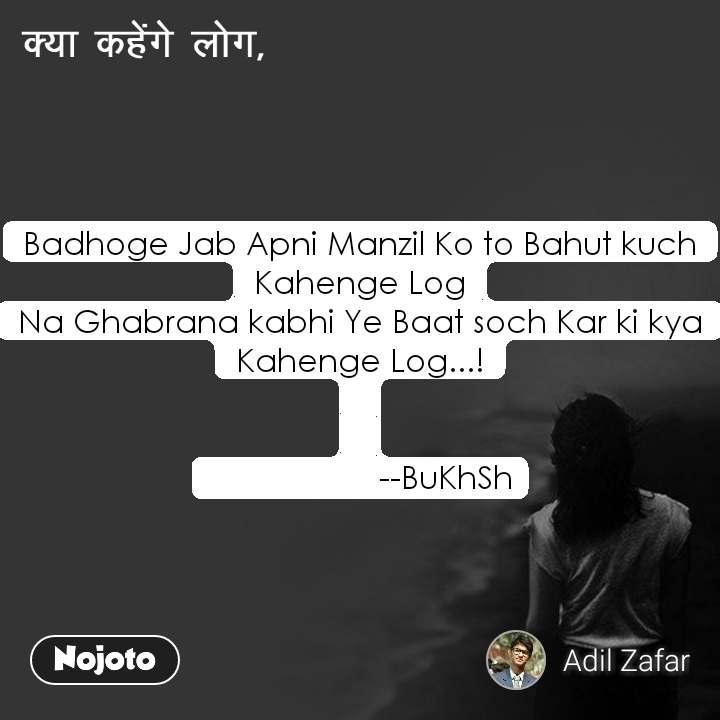 क्या कहेंगे लोग, Badhoge Jab Apni Manzil Ko to Bahut kuch Kahenge Log Na Ghabrana kabhi Ye Baat soch Kar ki kya Kahenge Log...!                      --BuKhSh
