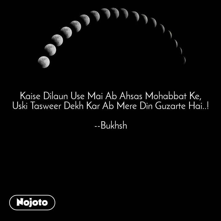 Kaise Dilaun Use Mai Ab Ahsas Mohabbat Ke, Uski Tasweer Dekh Kar Ab Mere Din Guzarte Hai..!  --Bukhsh