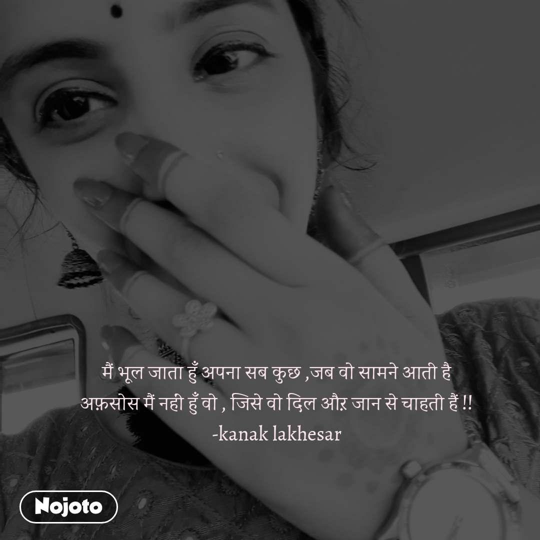 मैं भूल जाता हुँ अपना सब कुछ ,जब वो सामने आती है अफ़सोस मैं नहीं हुँ वो , जिसे वो दिल औऱ जान से चाहती हैं !! -kanak lakhesar