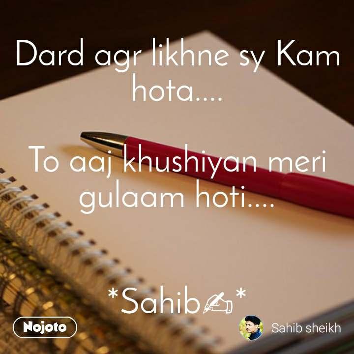 Dard agr likhne sy Kam hota....  To aaj khushiyan meri gulaam hoti....   *Sahib✍*