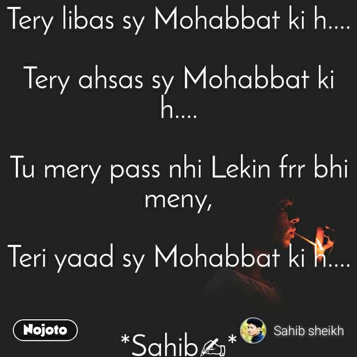 Tery libas sy Mohabbat ki h....  Tery ahsas sy Mohabbat ki h....  Tu mery pass nhi Lekin frr bhi meny,  Teri yaad sy Mohabbat ki h....   *Sahib✍*