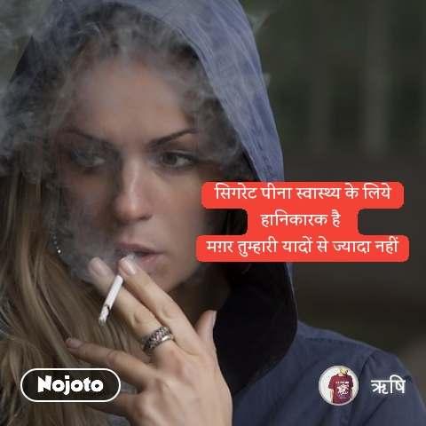 सिगरेट पीना स्वास्थ्य के लिये हानिकारक है  मग़र तुम्हारी यादों से ज्यादा नहीं