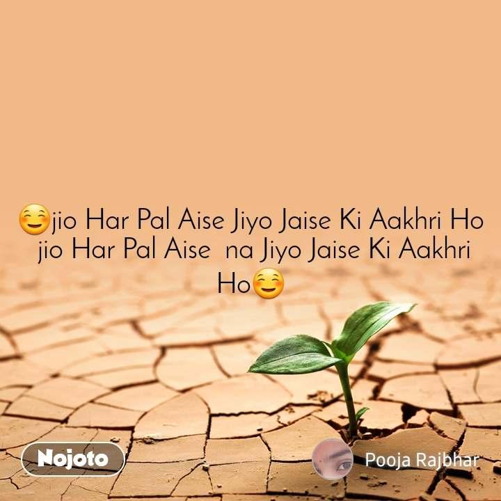 ☺jio Har Pal Aise Jiyo Jaise Ki Aakhri Ho  jio Har Pal Aise  na Jiyo Jaise Ki Aakhri Ho☺