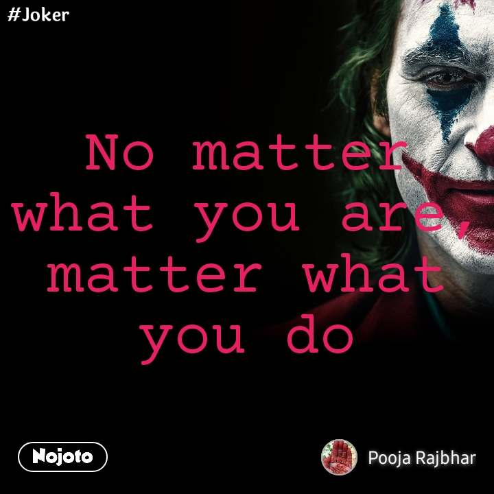 #Joker No matter what you are, matter what you do