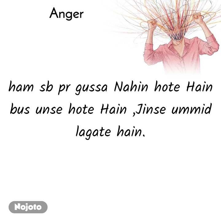 Anger  ham sb pr gussa Nahin hote Hain bus unse hote Hain ,Jinse ummid lagate hain.