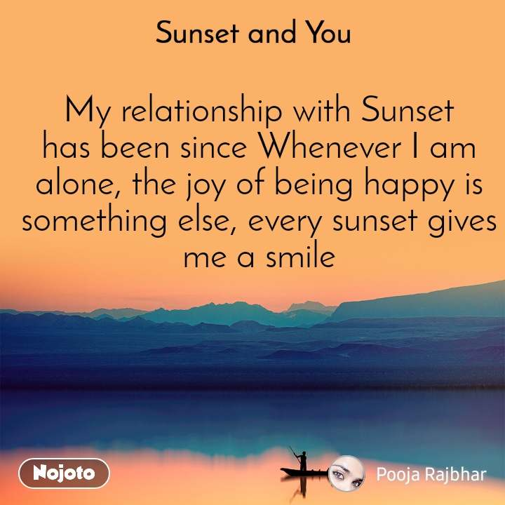 Sunset and You  My relationship with Sunset has been since Whenever I am alone, the joy of being happy is something else, every sunset gives me a smile