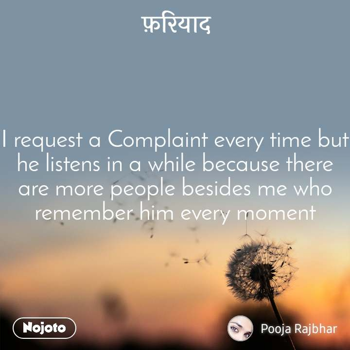 फ़रियाद I request a Complaint every time but he listens in a while because there are more people besides me who remember him every moment