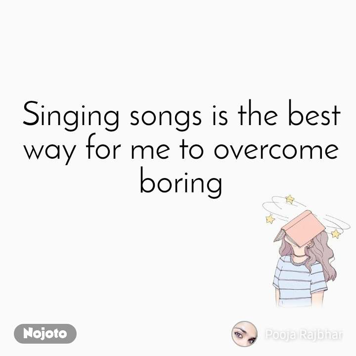 Singing songs is the best way for me to overcome boring