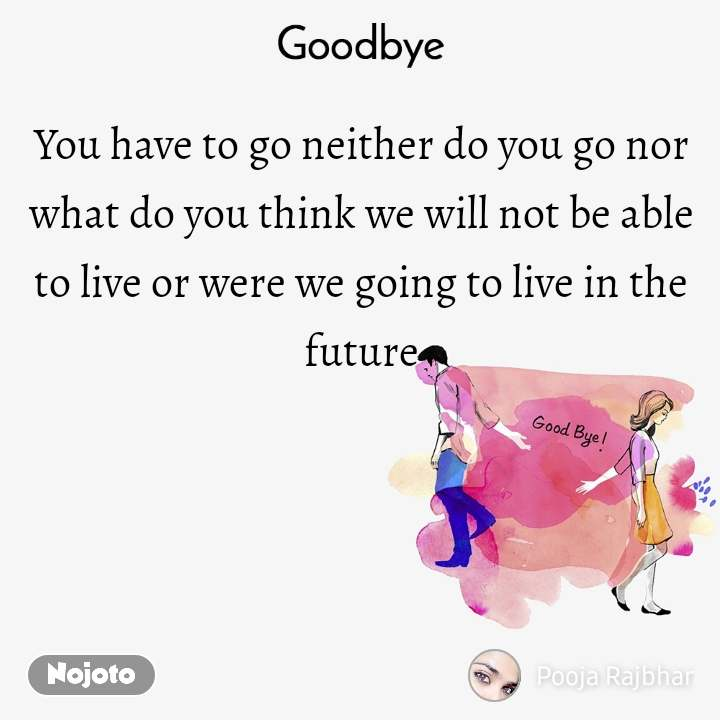 Goodbye You have to go neither do you go nor what do you think we will not be able to live or were we going to live in the future