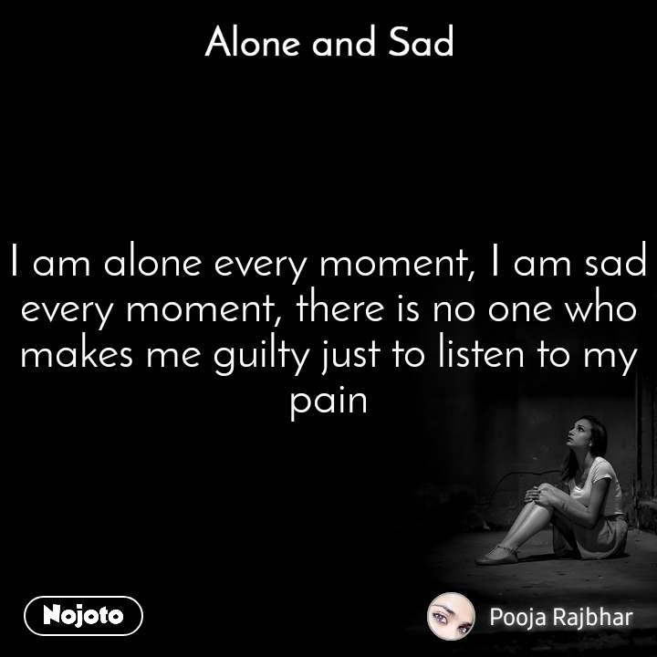 Alone and You  I am alone every moment, I am sad every moment, there is no one who makes me guilty just to listen to my pain