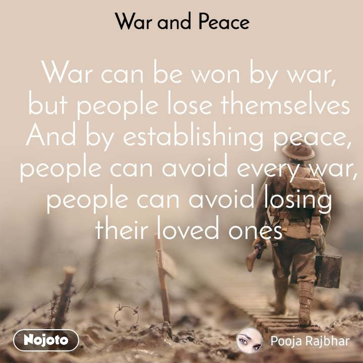 War and Peace  War can be won by war, but people lose themselves And by establishing peace, people can avoid every war, people can avoid losing their loved ones