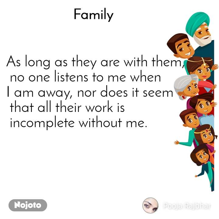 Family As long as they are with them,  no one listens to me when  I am away, nor does it seem  that all their work is  incomplete without me.