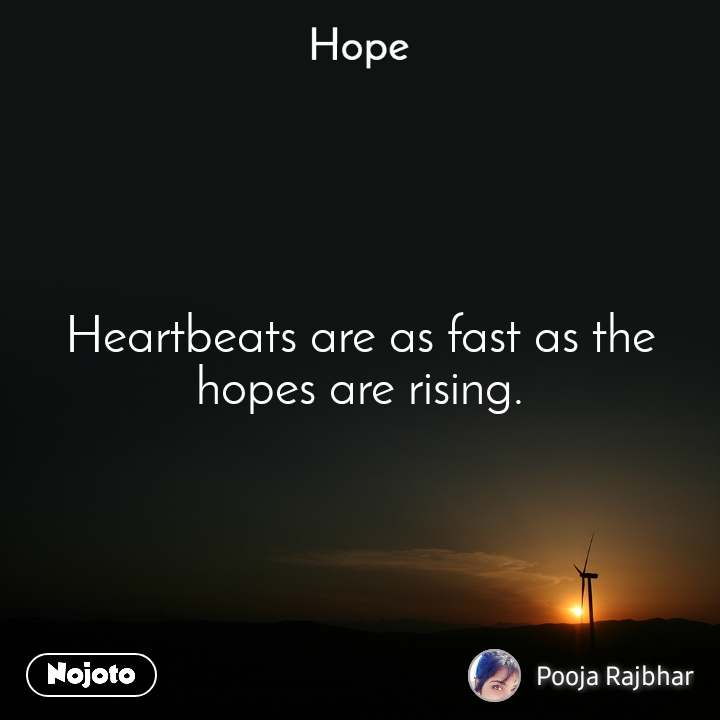 Hope  Heartbeats are as fast as the hopes are rising.