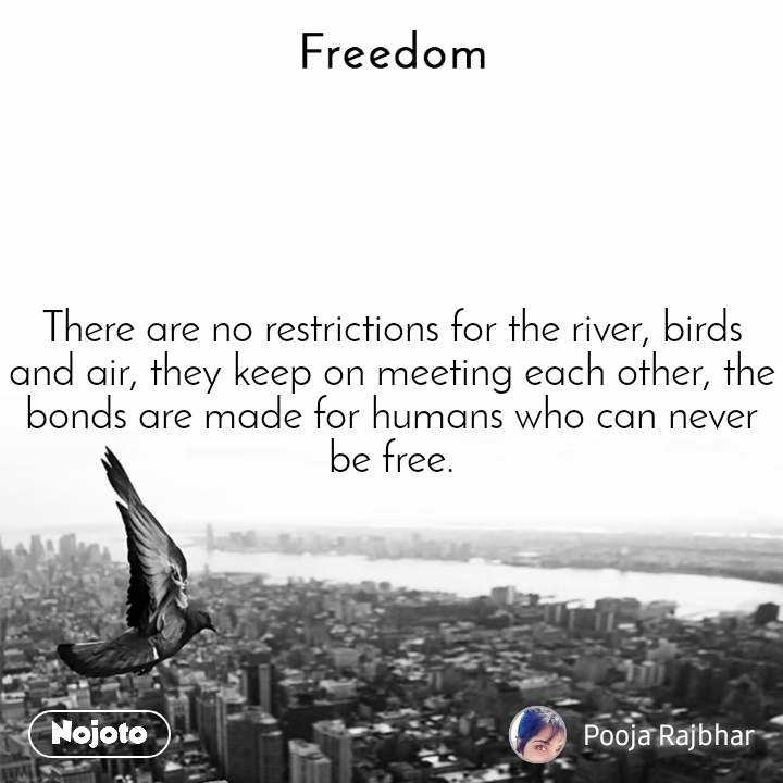 Freedom There are no restrictions for the river, birds and air, they keep on meeting each other, the bonds are made for humans who can never be free.