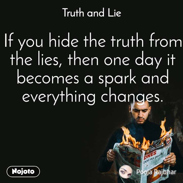 Truth and Lie If you hide the truth from the lies, then one day it becomes a spark and everything changes.