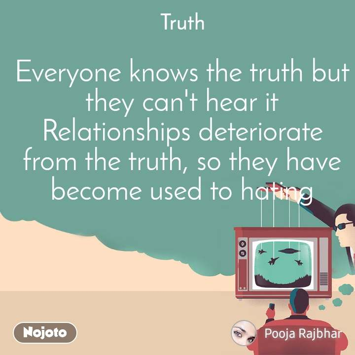 Truth Everyone knows the truth but they can't hear it Relationships deteriorate from the truth, so they have become used to hating