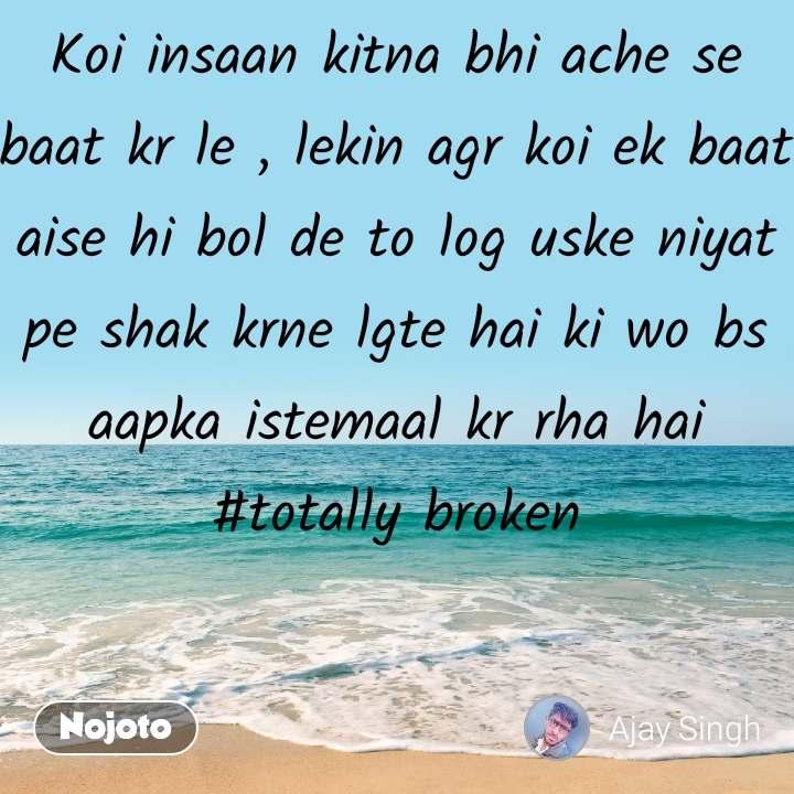 Koi insaan kitna bhi ache se baat kr le , lekin agr koi ek baat aise hi bol de to log uske niyat pe shak krne lgte hai ki wo bs aapka istemaal kr rha hai #totally broken